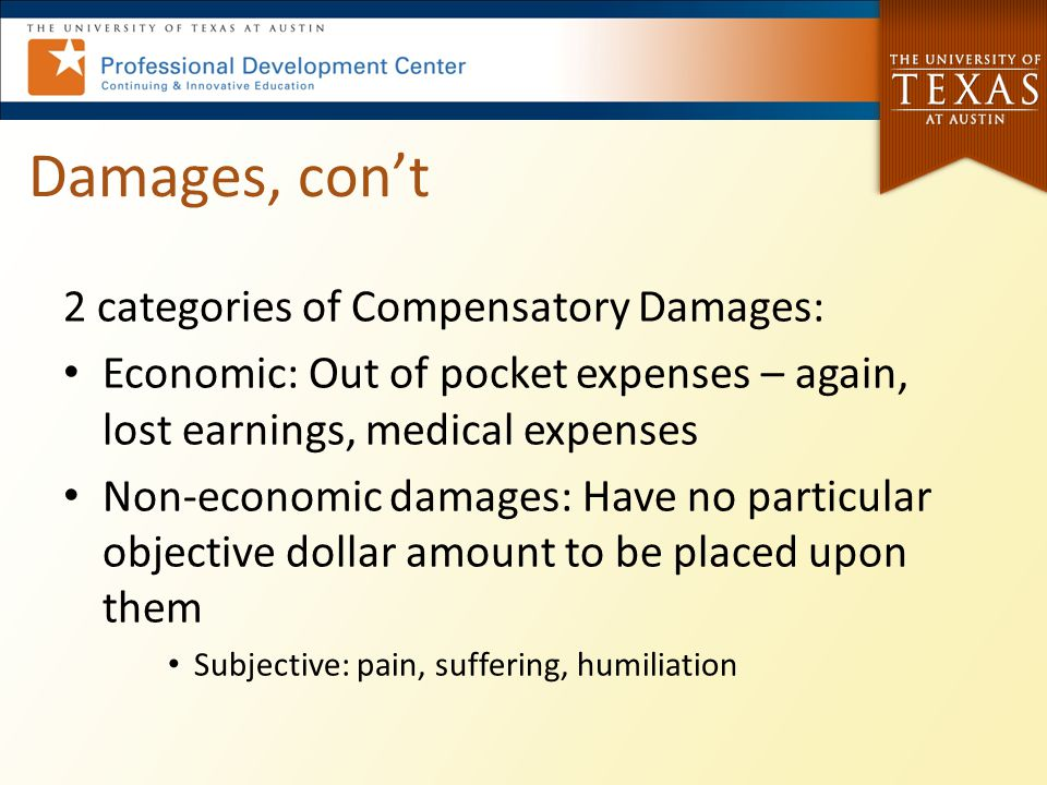 Damages, con't 2 categories of Compensatory Damages: Economic: Out of pocket expenses – again, lost earnings, medical expenses Non-economic damages: Have no particular objective dollar amount to be placed upon them Subjective: pain, suffering, humiliation