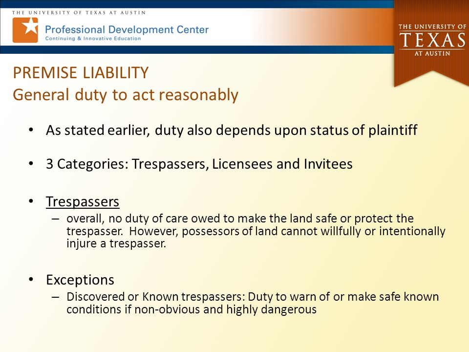 PREMISE LIABILITY General duty to act reasonably As stated earlier, duty also depends upon status of plaintiff 3 Categories: Trespassers, Licensees and Invitees Trespassers – overall, no duty of care owed to make the land safe or protect the trespasser.