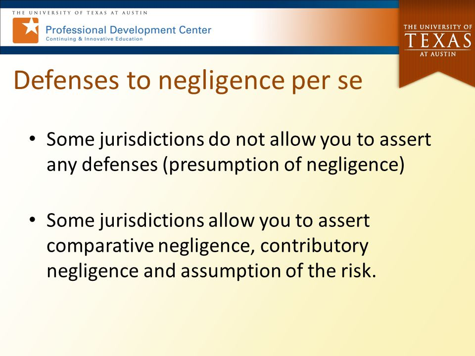 Defenses to negligence per se Some jurisdictions do not allow you to assert any defenses (presumption of negligence) Some jurisdictions allow you to assert comparative negligence, contributory negligence and assumption of the risk.