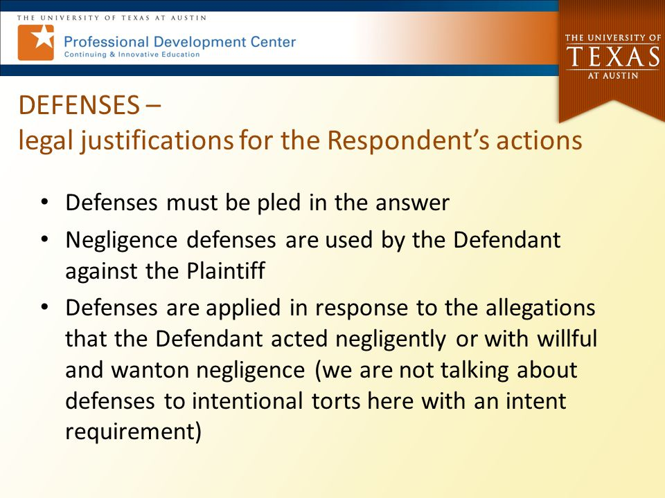 DEFENSES – legal justifications for the Respondent's actions Defenses must be pled in the answer Negligence defenses are used by the Defendant against the Plaintiff Defenses are applied in response to the allegations that the Defendant acted negligently or with willful and wanton negligence (we are not talking about defenses to intentional torts here with an intent requirement)