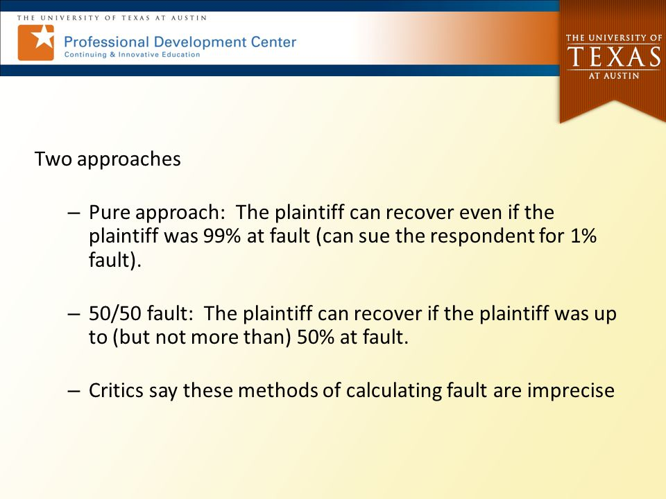 Two approaches – Pure approach: The plaintiff can recover even if the plaintiff was 99% at fault (can sue the respondent for 1% fault).