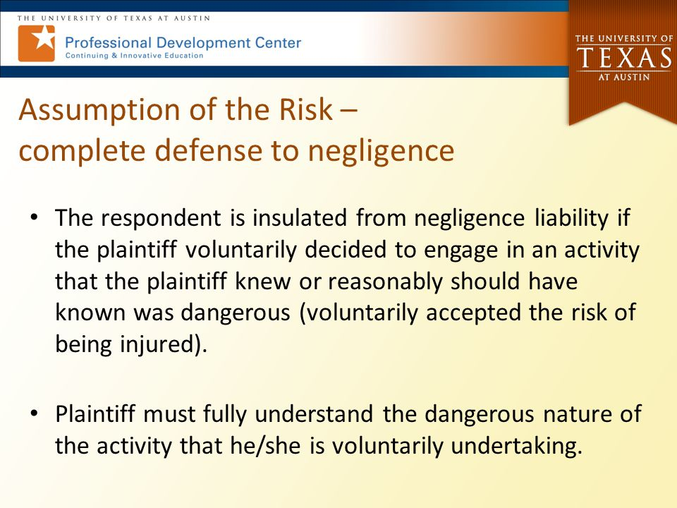 Assumption of the Risk – complete defense to negligence The respondent is insulated from negligence liability if the plaintiff voluntarily decided to engage in an activity that the plaintiff knew or reasonably should have known was dangerous (voluntarily accepted the risk of being injured).
