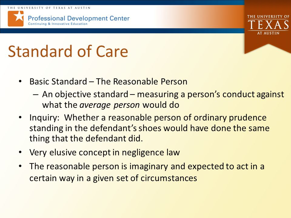 Reasonable Person Standard Dependent upon who the Tortfeasor/Defendant is: – If special skill set, such as a plumber, attorney, doctor, engineer, etc.