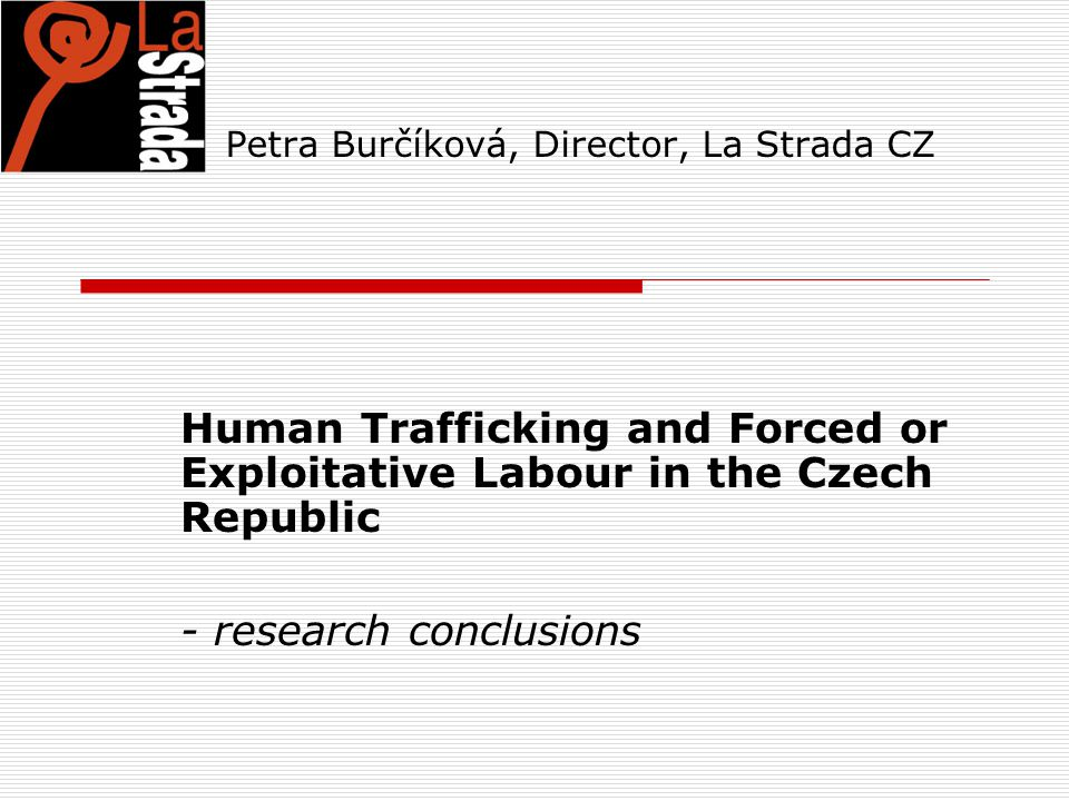 Petra Burčíková, Director, La Strada CZ Human Trafficking and Forced or Exploitative Labour in the Czech Republic - research conclusions