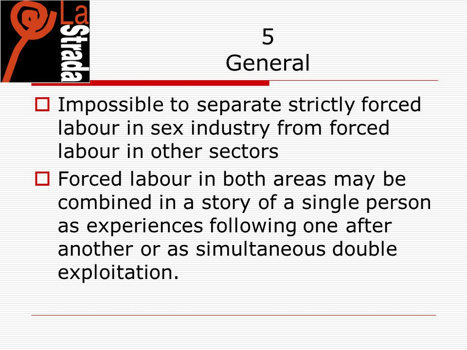 5 General  Impossible to separate strictly forced labour in sex industry from forced labour in other sectors  Forced labour in both areas may be com