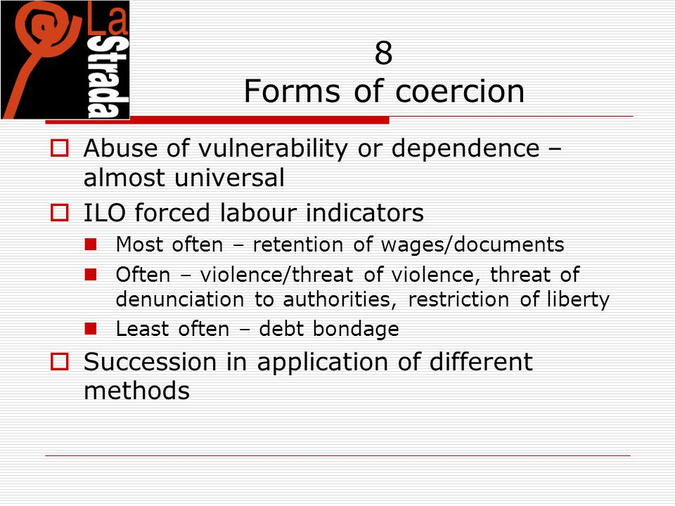8 Forms of coercion  Abuse of vulnerability or dependence – almost universal  ILO forced labour indicators Most often – retention of wages/documents Often – violence/threat of violence, threat of denunciation to authorities, restriction of liberty Least often – debt bondage  Succession in application of different methods