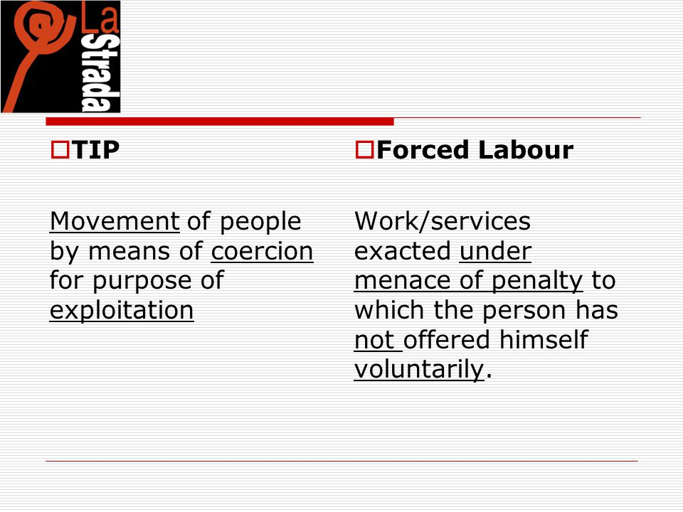  TIP Movement of people by means of coercion for purpose of exploitation  Forced Labour Work/services exacted under menace of penalty to which the p