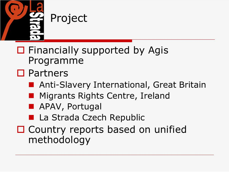 Project  Financially supported by Agis Programme  Partners Anti-Slavery International, Great Britain Migrants Rights Centre, Ireland APAV, Portugal La Strada Czech Republic  Country reports based on unified methodology