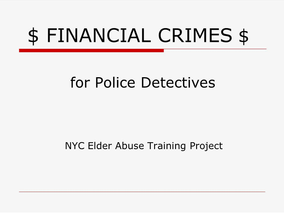 $ FINANCIAL CRIMES $ for Police Detectives NYC Elder Abuse Training Project