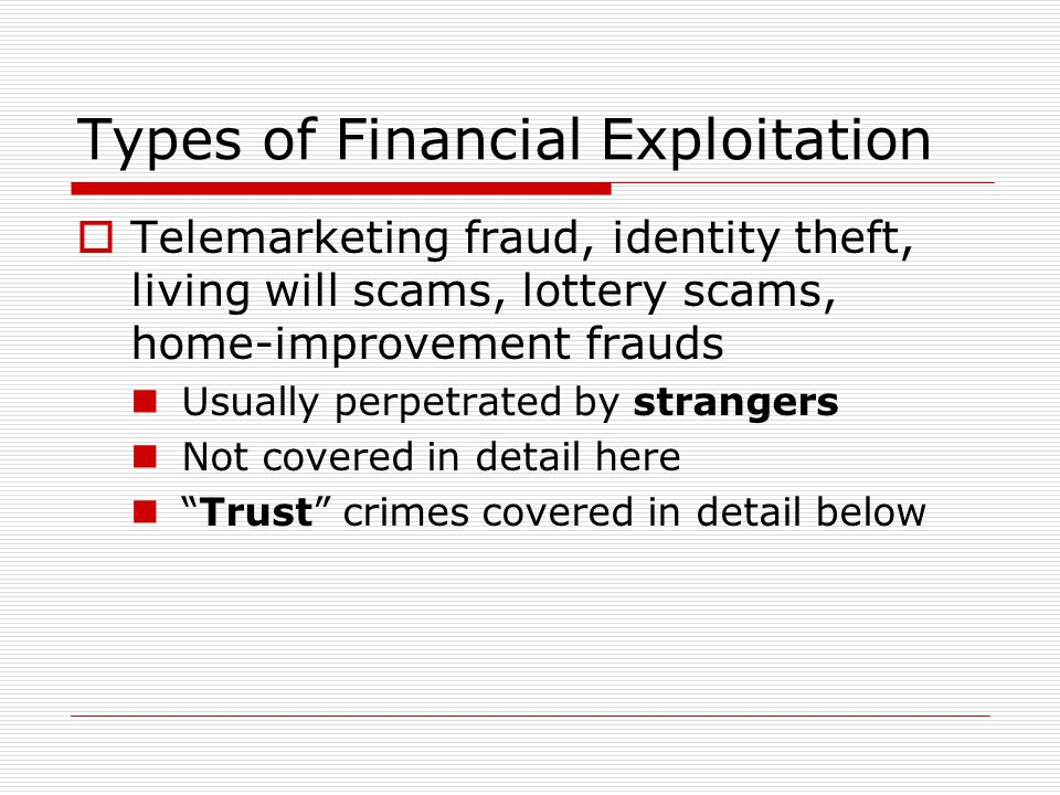 Types of Financial Exploitation  Telemarketing fraud, identity theft, living will scams, lottery scams, home-improvement frauds Usually perpetrated by strangers Not covered in detail here Trust crimes covered in detail below