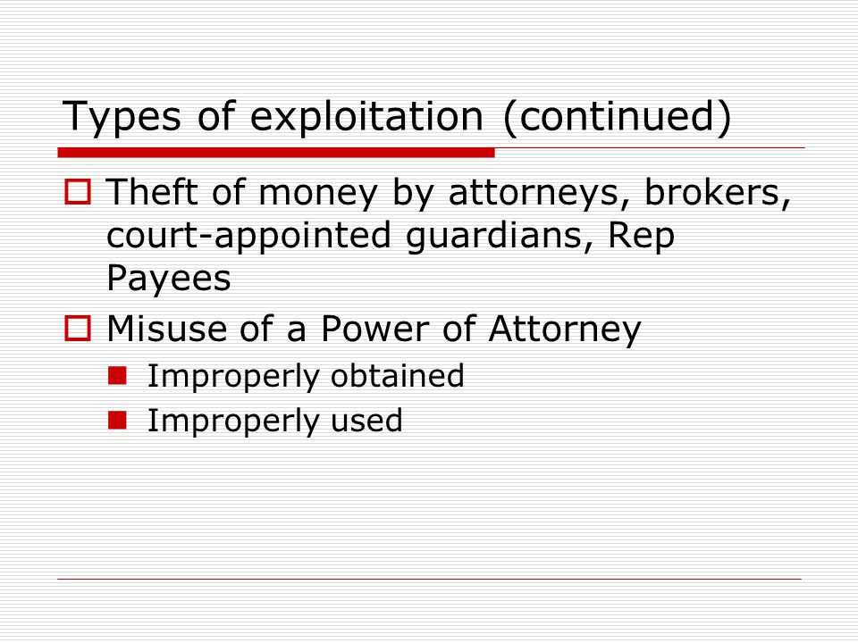 Types of exploitation (continued)  Theft of money by attorneys, brokers, court-appointed guardians, Rep Payees  Misuse of a Power of Attorney Improperly obtained Improperly used