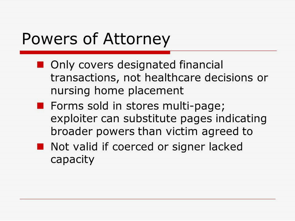 Powers of Attorney Only covers designated financial transactions, not healthcare decisions or nursing home placement Forms sold in stores multi-page; exploiter can substitute pages indicating broader powers than victim agreed to Not valid if coerced or signer lacked capacity