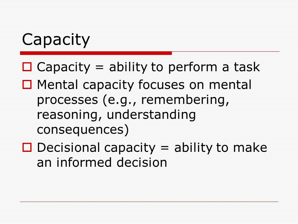Capacity  Capacity = ability to perform a task  Mental capacity focuses on mental processes (e.g., remembering, reasoning, understanding consequences)  Decisional capacity = ability to make an informed decision