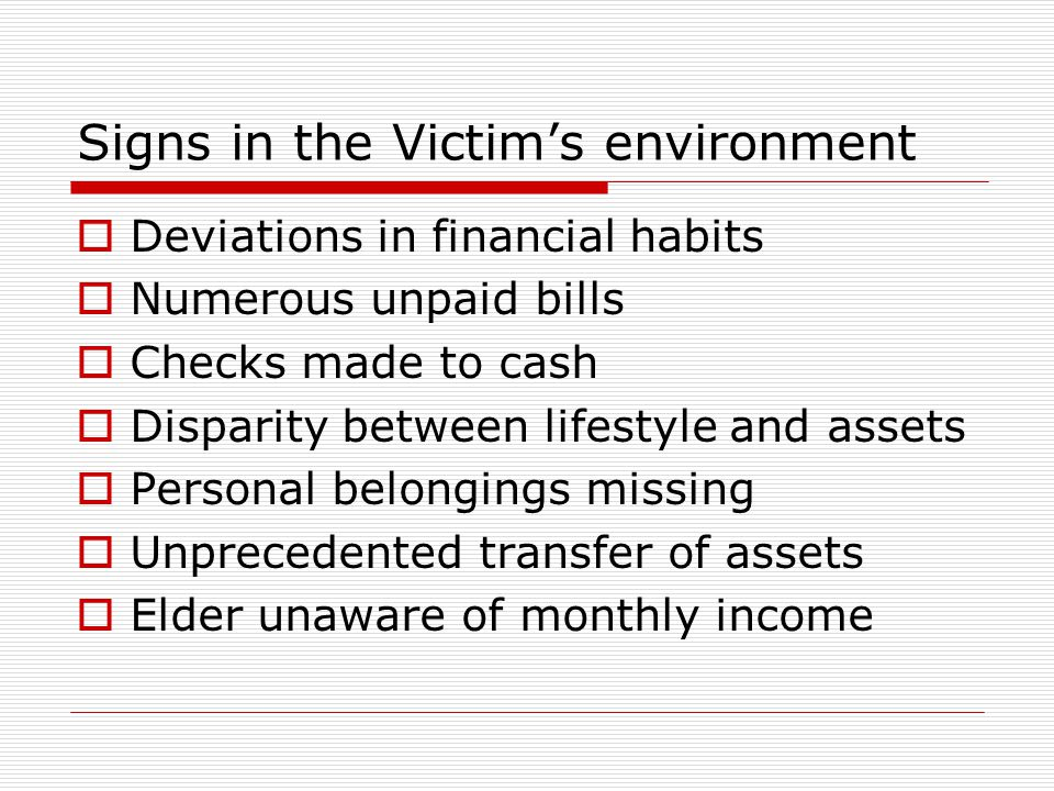 Signs in the Victim's environment  Deviations in financial habits  Numerous unpaid bills  Checks made to cash  Disparity between lifestyle and assets  Personal belongings missing  Unprecedented transfer of assets  Elder unaware of monthly income