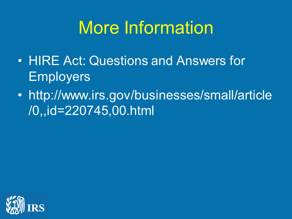More Information HIRE Act: Questions and Answers for Employers http://www.irs.gov/businesses/small/article /0,,id=220745,00.html