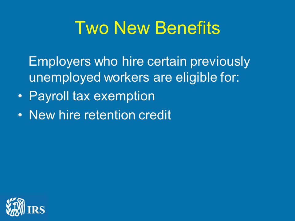 Two New Benefits Employers who hire certain previously unemployed workers are eligible for: Payroll tax exemption New hire retention credit