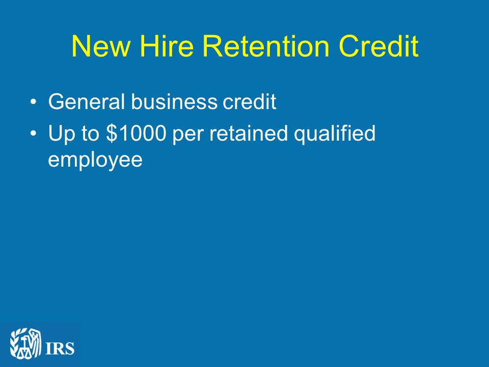 New Hire Retention Credit General business credit Up to $1000 per retained qualified employee