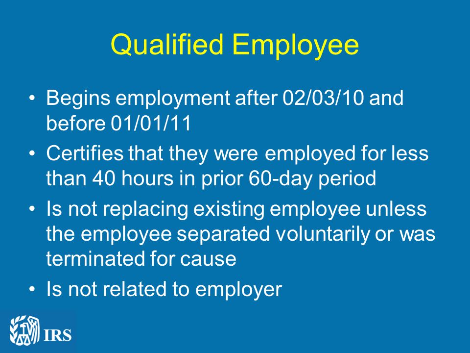 Qualified Employee Begins employment after 02/03/10 and before 01/01/11 Certifies that they were employed for less than 40 hours in prior 60-day period Is not replacing existing employee unless the employee separated voluntarily or was terminated for cause Is not related to employer