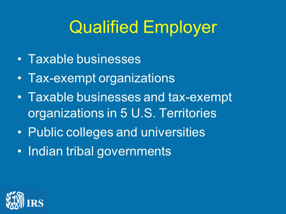 Qualified Employer Taxable businesses Tax-exempt organizations Taxable businesses and tax-exempt organizations in 5 U.S.