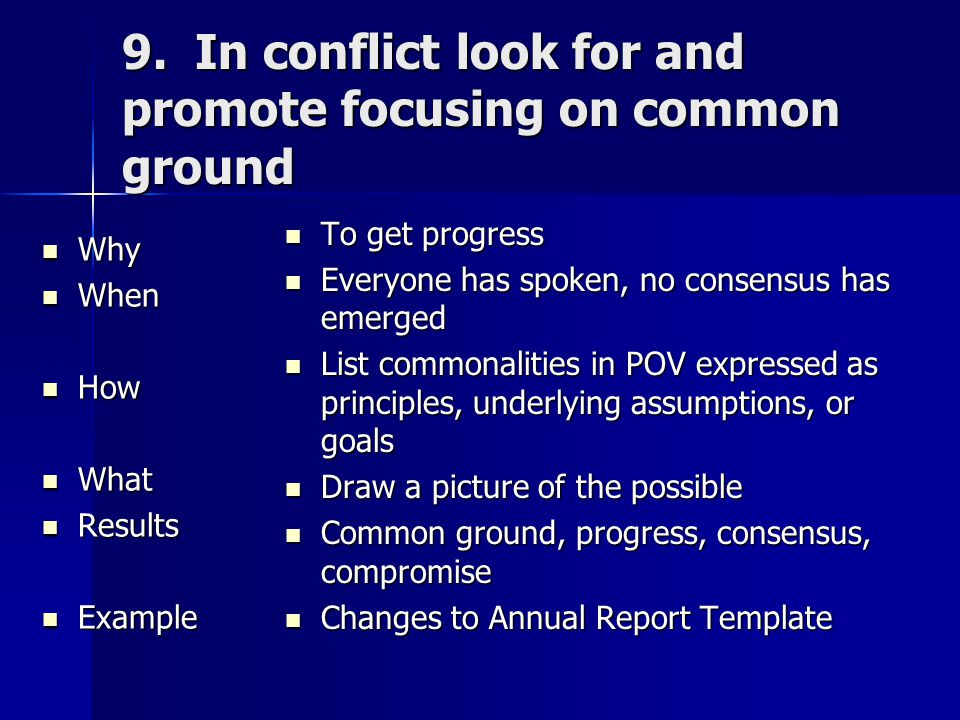 9. In conflict look for and promote focusing on common ground Why Why When When How How What What Results Results Example Example To get progress To g