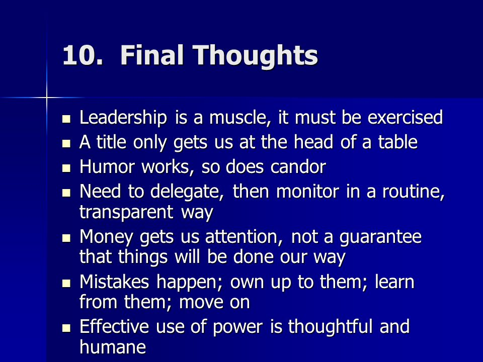 10. Final Thoughts Leadership is a muscle, it must be exercised Leadership is a muscle, it must be exercised A title only gets us at the head of a tab
