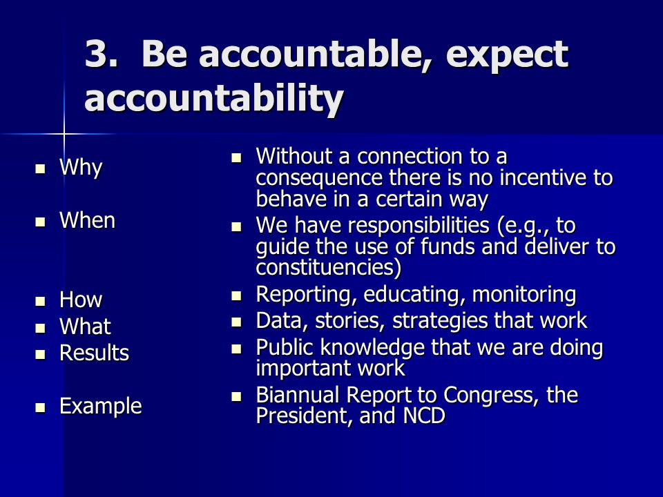3. Be accountable, expect accountability Why Why When When How How What What Results Results Example Example Without a connection to a consequence the