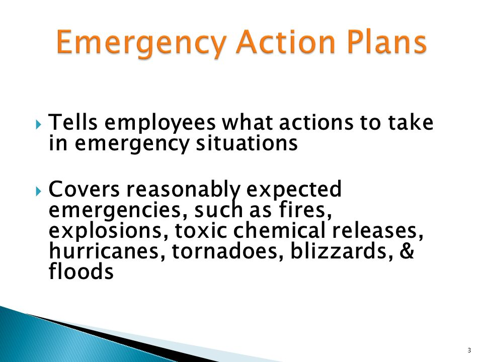  Tells employees what actions to take in emergency situations  Covers reasonably expected emergencies, such as fires, explosions, toxic chemical releases, hurricanes, tornadoes, blizzards, & floods 3