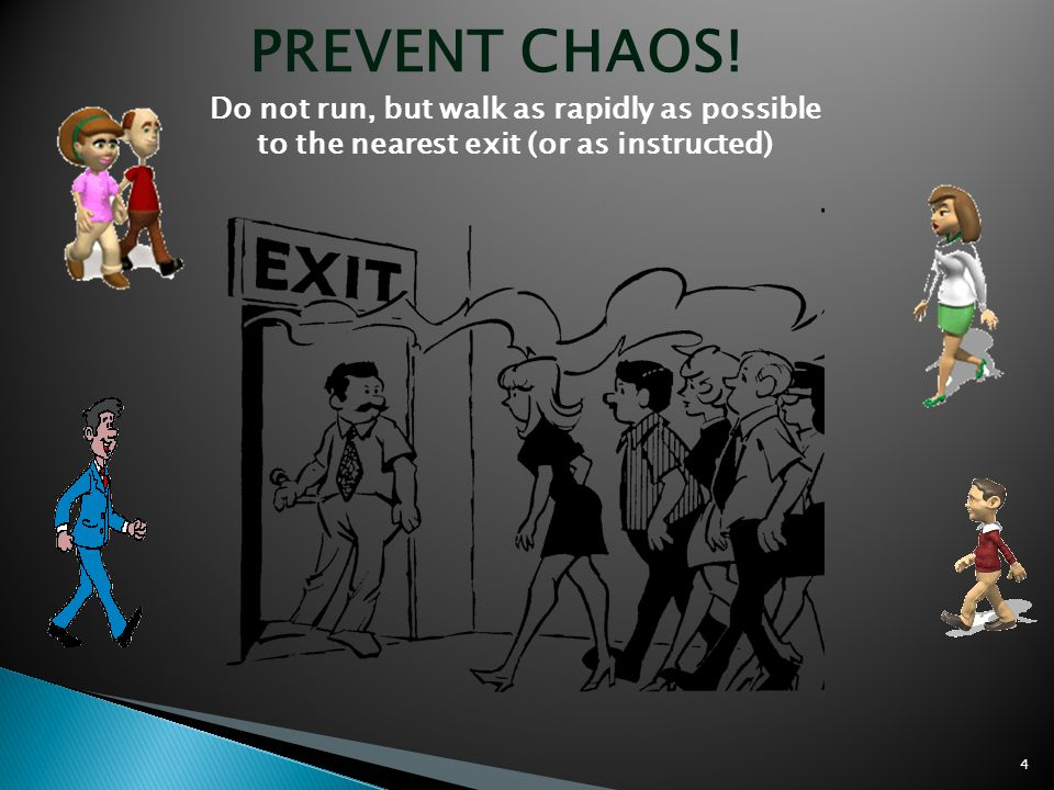 PREVENT CHAOS! Do not run, but walk as rapidly as possible to the nearest exit (or as instructed) 4