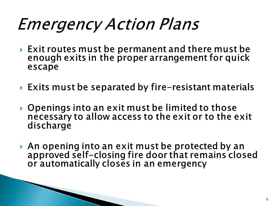  Exit routes must be permanent and there must be enough exits in the proper arrangement for quick escape  Exits must be separated by fire-resistant materials  Openings into an exit must be limited to those necessary to allow access to the exit or to the exit discharge  An opening into an exit must be protected by an approved self-closing fire door that remains closed or automatically closes in an emergency 6