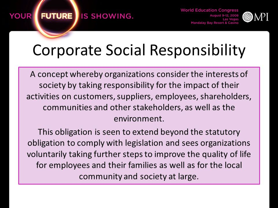 Corporate Social Responsibility A concept whereby organizations consider the interests of society by taking responsibility for the impact of their act