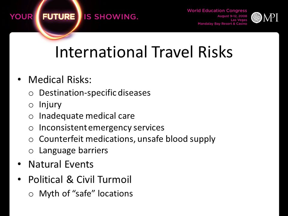 International Travel Risks Medical Risks: o Destination-specific diseases o Injury o Inadequate medical care o Inconsistent emergency services o Counterfeit medications, unsafe blood supply o Language barriers Natural Events Political & Civil Turmoil o Myth of safe locations