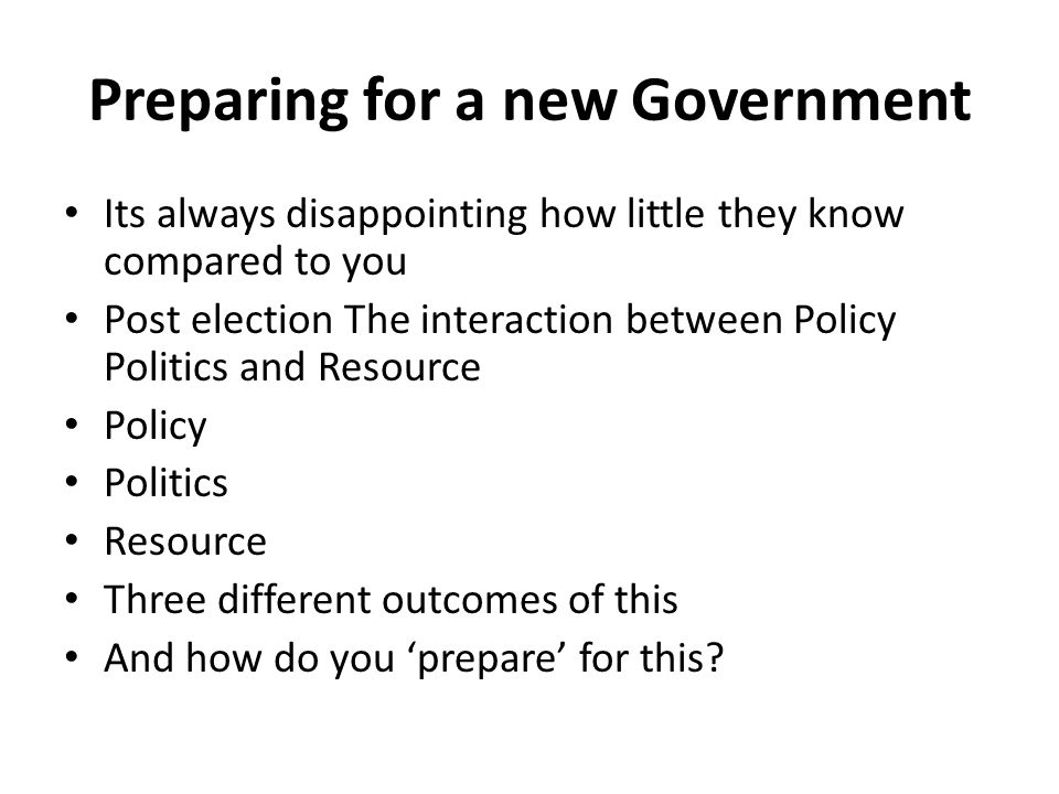 Preparing for a new Government Its always disappointing how little they know compared to you Post election The interaction between Policy Politics and