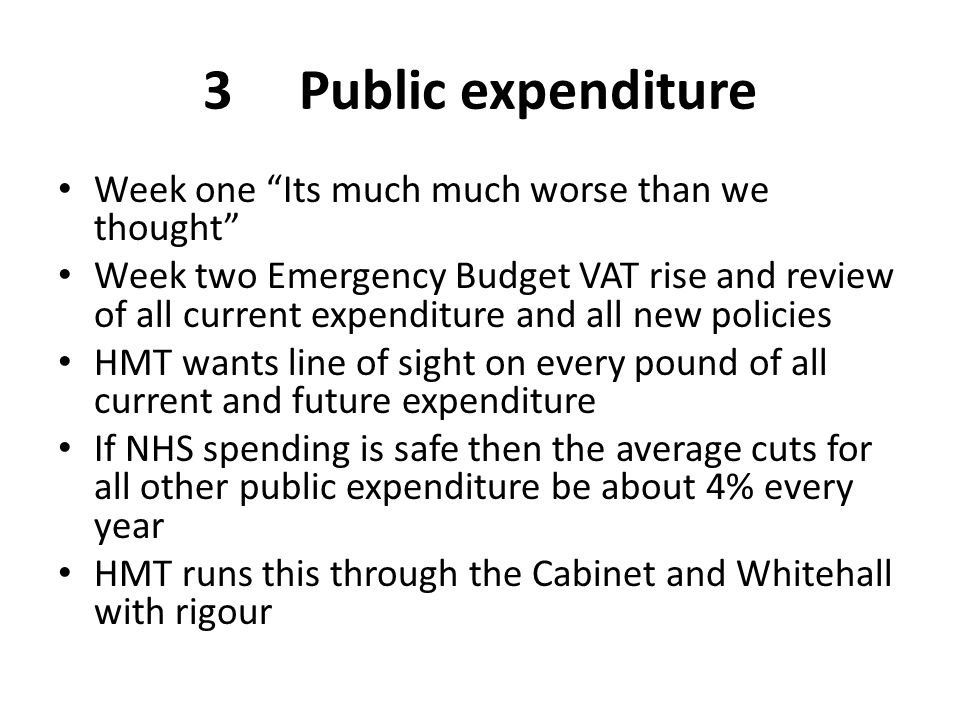 "3Public expenditure Week one ""Its much much worse than we thought"" Week two Emergency Budget VAT rise and review of all current expenditure and all ne"