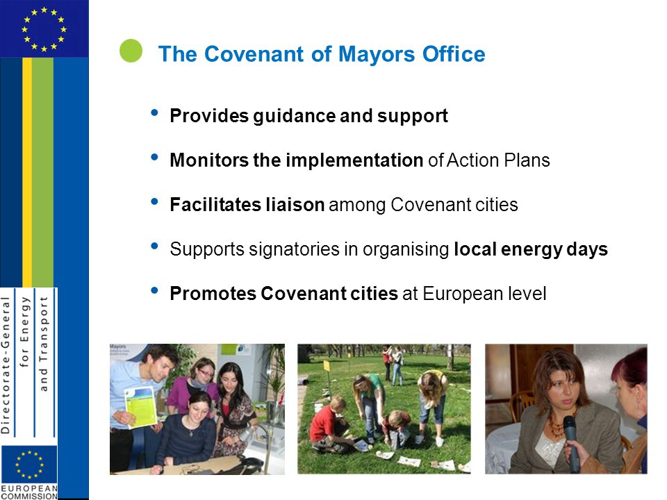 The Covenant of Mayors Office Provides guidance and support Monitors the implementation of Action Plans Facilitates liaison among Covenant cities Supports signatories in organising local energy days Promotes Covenant cities at European level