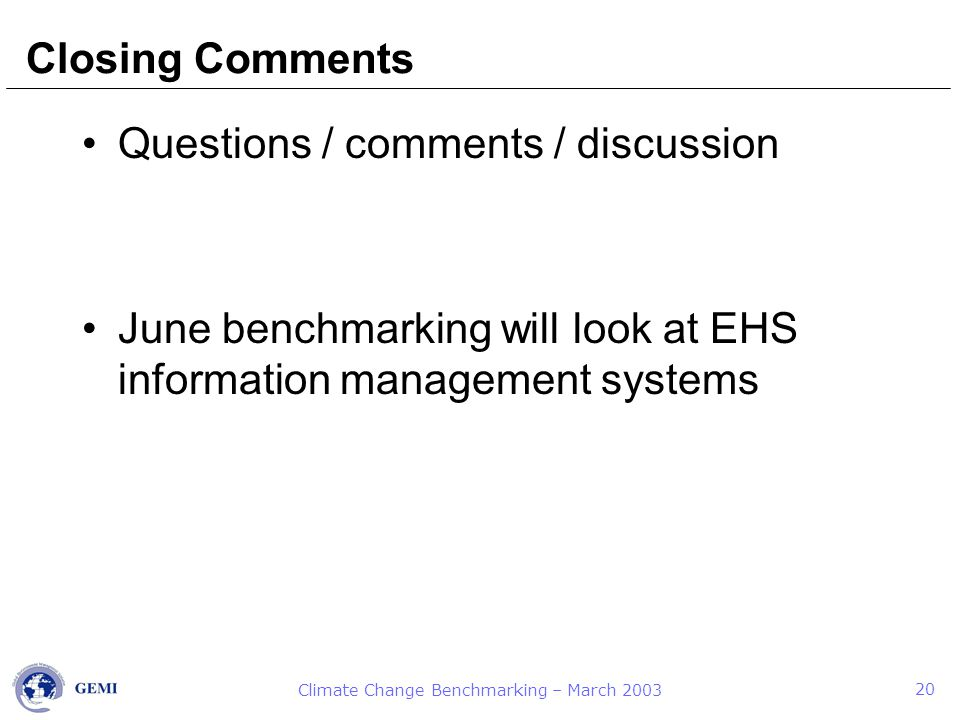 Climate Change Benchmarking – March 2003 20 Closing Comments Questions / comments / discussion June benchmarking will look at EHS information management systems