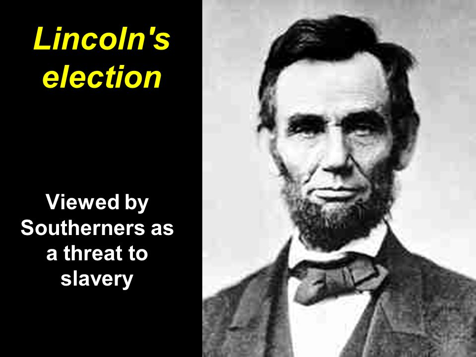 Lincoln's election Viewed by Southerners as a threat to slavery