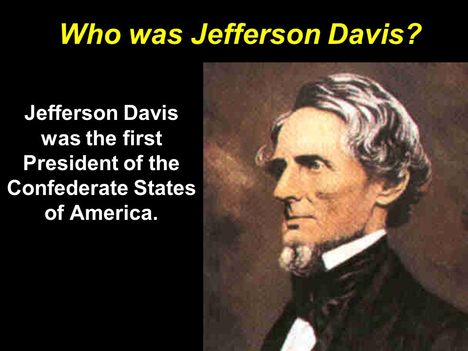 Who was Jefferson Davis? Jefferson Davis was the first President of the Confederate States of America.