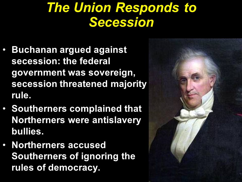 The Union Responds to Secession Buchanan argued against secession: the federal government was sovereign, secession threatened majority rule.