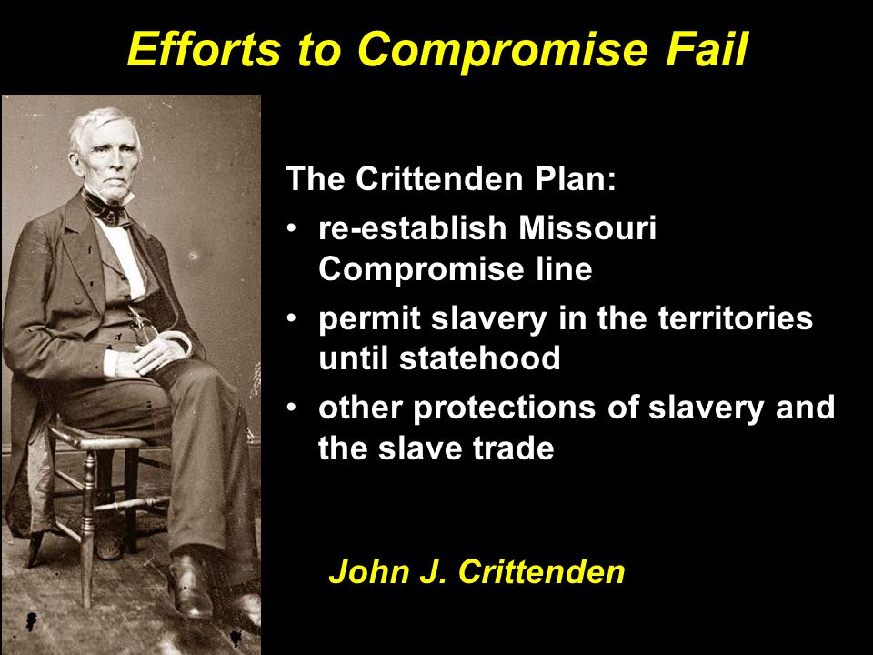The Crittenden Plan: re-establish Missouri Compromise line permit slavery in the territories until statehood other protections of slavery and the slave trade The Crittenden Plan: re-establish Missouri Compromise line permit slavery in the territories until statehood other protections of slavery and the slave trade Efforts to Compromise Fail John J.