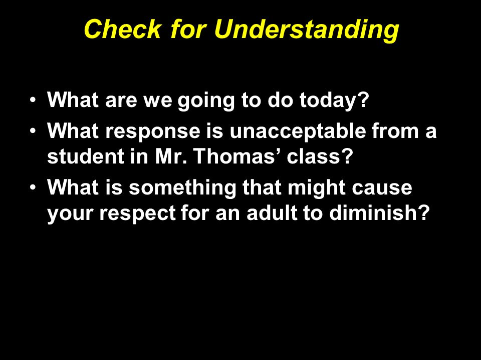 Check for Understanding What are we going to do today? What response is unacceptable from a student in Mr. Thomas' class? What is something that might