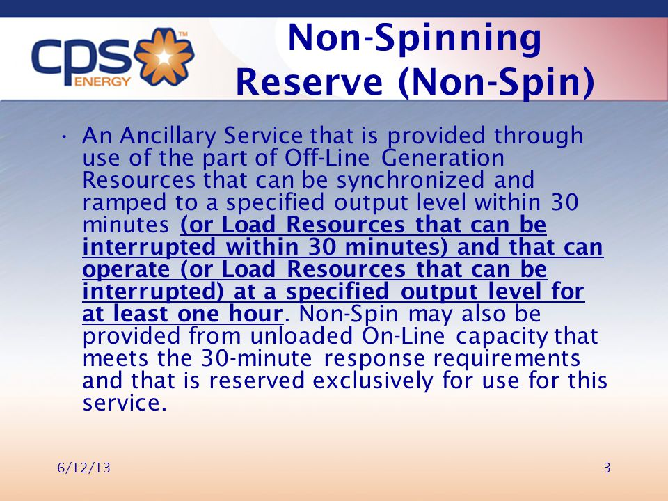 Non-Spinning Reserve (Non-Spin) An Ancillary Service that is provided through use of the part of Off-Line Generation Resources that can be synchronized and ramped to a specified output level within 30 minutes (or Load Resources that can be interrupted within 30 minutes) and that can operate (or Load Resources that can be interrupted) at a specified output level for at least one hour.