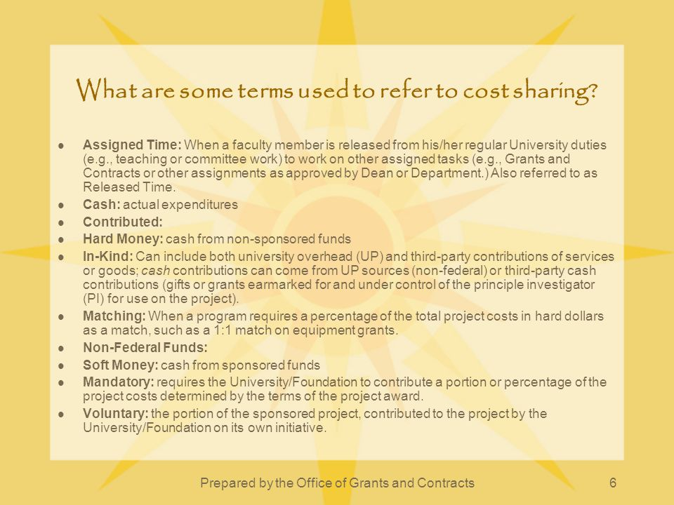 Prepared by the Office of Grants and Contracts6 What are some terms used to refer to cost sharing? Assigned Time: When a faculty member is released fr