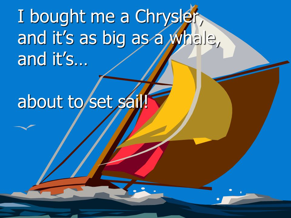 I bought me a Chrysler, and it's as big as a whale, and it's… about to set sail!
