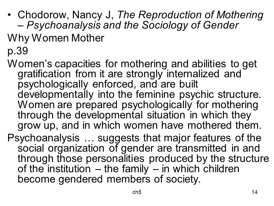 ch514 Chodorow, Nancy J, The Reproduction of Mothering – Psychoanalysis and the Sociology of Gender Why Women Mother p.39 Women's capacities for mothering and abilities to get gratification from it are strongly internalized and psychologically enforced, and are built developmentally into the feminine psychic structure.