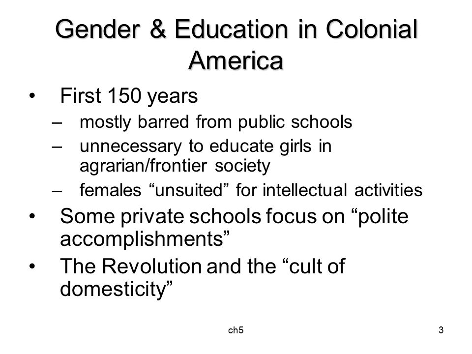 ch53 Gender & Education in Colonial America First 150 years –mostly barred from public schools –unnecessary to educate girls in agrarian/frontier society –females unsuited for intellectual activities Some private schools focus on polite accomplishments The Revolution and the cult of domesticity