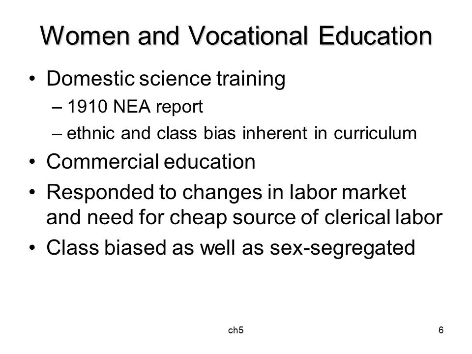 ch56 Women and Vocational Education Domestic science training –1910 NEA report –ethnic and class bias inherent in curriculum Commercial education Responded to changes in labor market and need for cheap source of clerical labor Class biased as well as sex-segregated