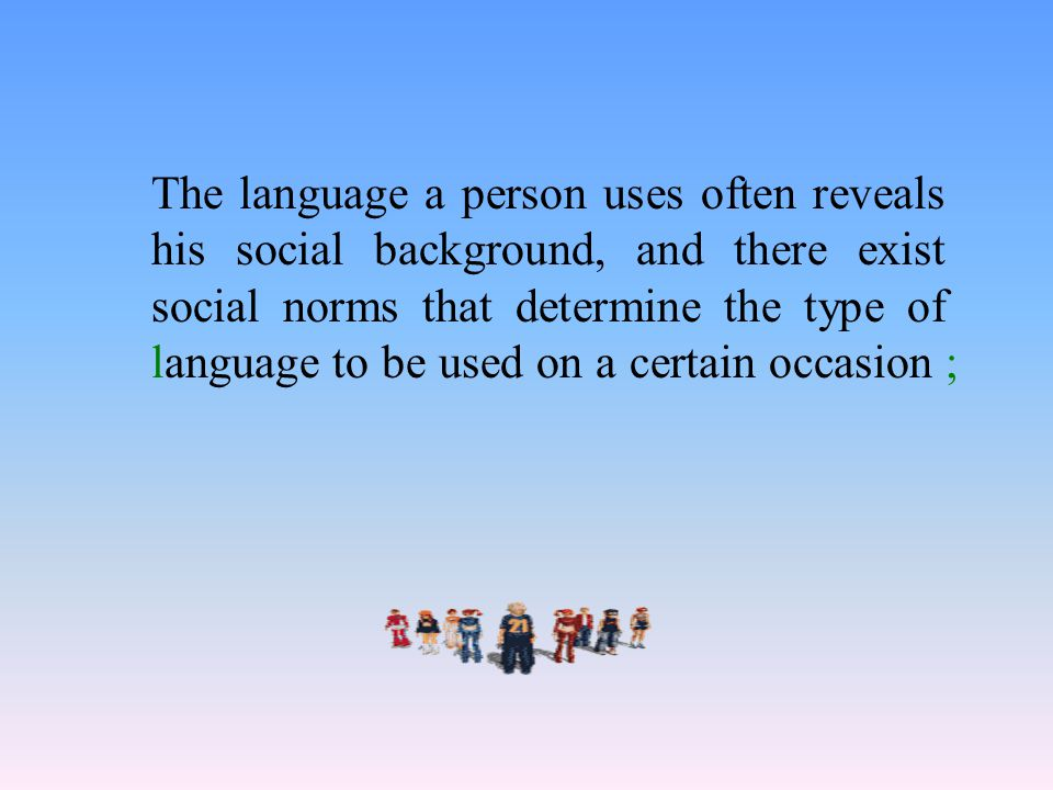 The language a person uses often reveals his social background, and there exist social norms that determine the type of language to be used on a certain occasion ;