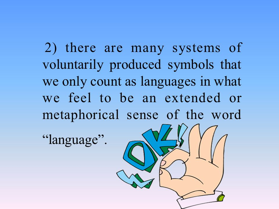 2) there are many systems of voluntarily produced symbols that we only count as languages in what we feel to be an extended or metaphorical sense of the word language .
