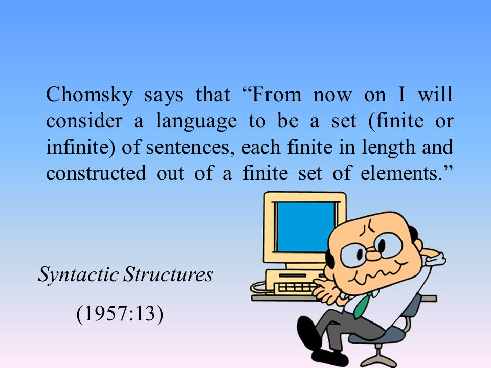Chomsky says that From now on I will consider a language to be a set (finite or infinite) of sentences, each finite in length and constructed out of a finite set of elements. Syntactic Structures (1957:13)