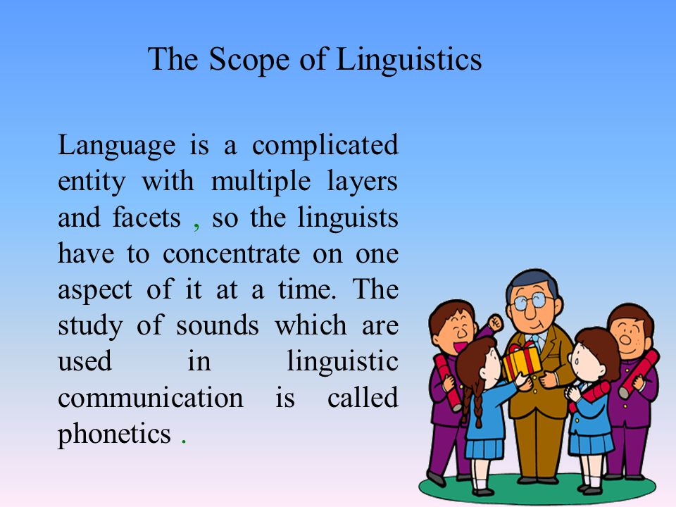 The Scope of Linguistics Language is a complicated entity with multiple layers and facets, so the linguists have to concentrate on one aspect of it at a time.